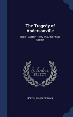 The Tragedy of Andersonville Trial of Captain Henry Wirz, the Prison Keeper by Norton Parker Chipman