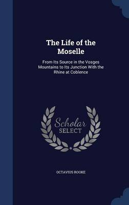 The Life of the Moselle From Its Source in the Vosges Mountains to Its Junction with the Rhine at Coblence by Octavius Rooke