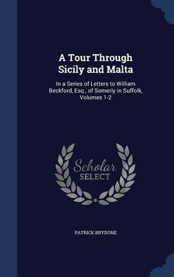 A Tour Through Sicily and Malta In a Series of Letters to William Beckford, Esq., of Somerly in Suffolk, Volumes 1-2 by Patrick Brydone