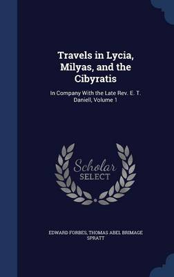 Travels in Lycia, Milyas, and the Cibyratis In Company with the Late REV. E. T. Daniell, Volume 1 by Edward Forbes, Thomas Abel Brimage Spratt