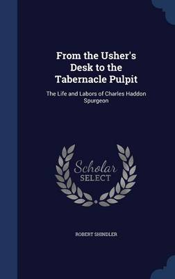 From the Usher's Desk to the Tabernacle Pulpit The Life and Labors of Charles Haddon Spurgeon by Robert Shindler