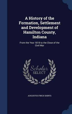 A History of the Formation, Settlement and Development of Hamilton County, Indiana From the Year 1818 to the Close of the Civil War by Augustus Finch Shirts