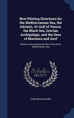 New Piloting Directions for the Mediterranean Sea, the Adriatic, or Gulf of Venice, the Black Sea, Grecian Archipelago, and the Seas of Marmara and Azof Written to Accompany the New Chart of the Medit by John William Norie