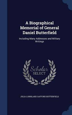 A Biographical Memorial of General Daniel Butterfield Including Many Addresses and Military Writings by Julia Lorrilard Safford Butterfield
