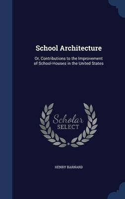 School Architecture Or, Contributions to the Improvement of School-Houses in the United States by Henry Barnard