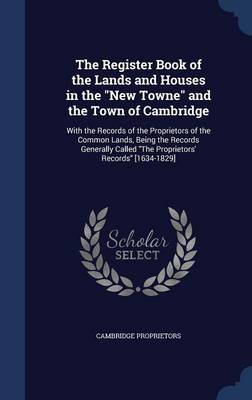 The Register Book of the Lands and Houses in the New Towne and the Town of Cambridge With the Records of the Proprietors of the Common Lands, Being the Records Generally Called the Proprietors' Record by Cambridge Proprietors