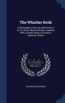 The Whistler Book A Monograph of the Life and Positin in Art of James McNeill Whistler, Together with a Careful Study of His More Important Works by Sadakichi Hartmann