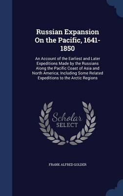 Russian Expansion on the Pacific, 1641-1850 An Account of the Earliest and Later Expeditions Made by the Russians Along the Pacific Coast of Asia and North America; Including Some Related Expeditions  by Frank Alfred Golder