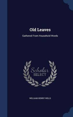 Old Leaves Gathered from Household Words by William Henry Wills
