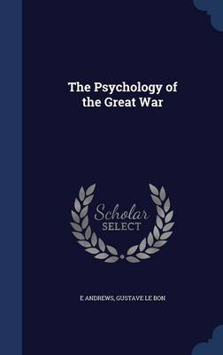 The Psychology of the Great War by E Andrews, Gustave Le Bon