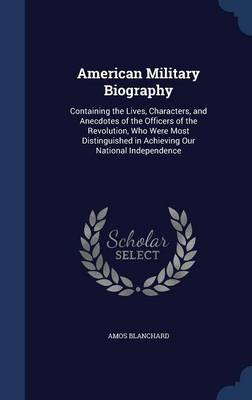 American Military Biography Containing the Lives, Characters, and Anecdotes of the Officers of the Revolution, Who Were Most Distinguished in Achieving Our National Independence by Amos Blanchard