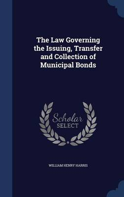 The Law Governing the Issuing, Transfer and Collection of Municipal Bonds by William Henry Harris