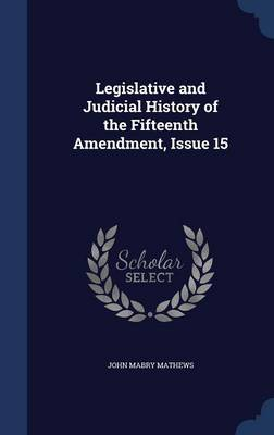 Legislative and Judicial History of the Fifteenth Amendment, Issue 15 by John Mabry Mathews