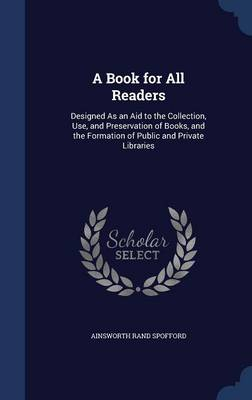 A Book for All Readers Designed as an Aid to the Collection, Use, and Preservation of Books, and the Formation of Public and Private Libraries by Ainsworth Rand Spofford
