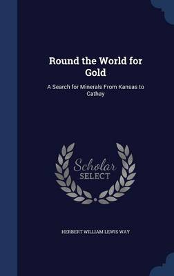 Round the World for Gold A Search for Minerals from Kansas to Cathay by Herbert William Lewis Way