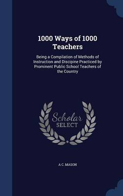 1000 Ways of 1000 Teachers Being a Compilation of Methods of Instruction and Discipine Practiced by Prominent Public School Teachers of the Country by A C Mason
