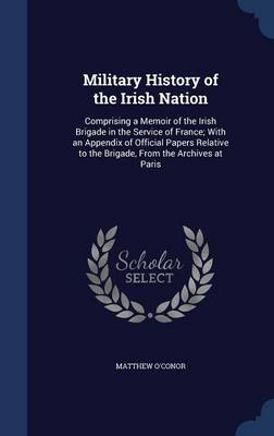 Military History of the Irish Nation Comprising a Memoir of the Irish Brigade in the Service of France; With an Appendix of Official Papers Relative to the Brigade, from the Archives at Paris by Matthew O'Conor