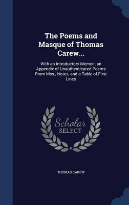 The Poems and Masque of Thomas Carew... With an Introductory Memoir, an Appendix of Unauthenticated Poems from Mss., Notes, and a Table of First Lines by Thomas Carew