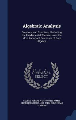 Algebraic Analysis Solutions and Exercises, Illustrating the Fundamental Theorems and the Most Important Processes of Pure Algebra by George Albert Wentworth, James Alexander McLellan, John Cadenhead Glashan