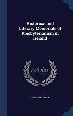 Historical and Literary Memorials of Presbyterianism in Ireland by Thomas Witherow