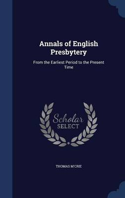 Annals of English Presbytery From the Earliest Period to the Present Time by Thomas M'Crie