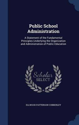 Public School Administration A Statement of the Fundamental Principles Underlying the Organization and Administration of Public Education by Ellwood Patterson Cubberley