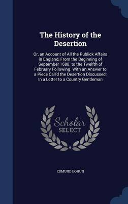 The History of the Desertion Or, an Account of All the Publick Affairs in England, from the Beginning of September 1688. to the Twelfth of February Following. with an Answer to a Piece Call'd the Dese by Edmund Bohun