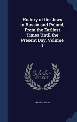 History of the Jews in Russia and Poland, from the Earliest Times Until the Present Day, Volume 1 by Simon Dubnow