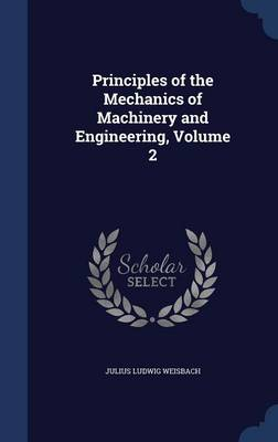 Principles of the Mechanics of Machinery and Engineering, Volume 2 by Julius Ludwig Weisbach