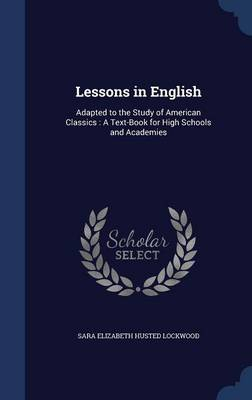 Lessons in English Adapted to the Study of American Classics: A Text-Book for High Schools and Academies by Sara Elizabeth Husted Lockwood