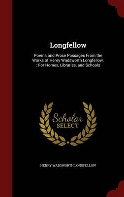 Longfellow Poems and Prose Passages from the Works of Henry Wadsworth Longfellow.: For Homes, Libraries, and Schools by Henry Wadsworth Longfellow
