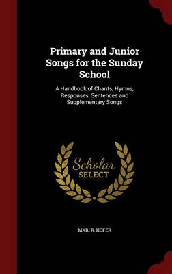Primary and Junior Songs for the Sunday School A Handbook of Chants, Hymns, Responses, Sentences and Supplementary Songs by Mari R Hofer