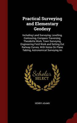 Practical Surveying and Elementary Geodesy Including Land Surveying, Levelling, Contouring, Compass Traversing, Theodolite Work, Town Surveying, Engineering Field Work and Setting Out Railway Curves,  by Henry Adams
