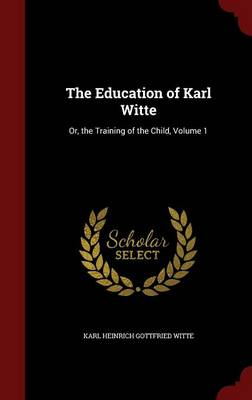 The Education of Karl Witte Or, the Training of the Child, Volume 1 by Karl Heinrich Gottfried Witte