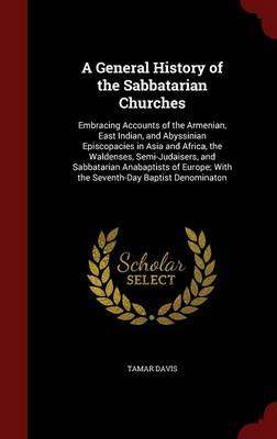 A General History of the Sabbatarian Churches Embracing Accounts of the Armenian, East Indian, and Abyssinian Episcopacies in Asia and Africa, the Waldenses, Semi-Judaisers, and Sabbatarian Anabaptist by Tamar Davis