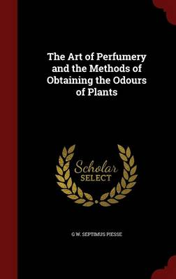The Art of Perfumery and the Methods of Obtaining the Odours of Plants by G W Septimus Piesse