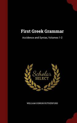 First Greek Grammar Accidence and Syntax, Volumes 1-2 by William Gunion Rutherford