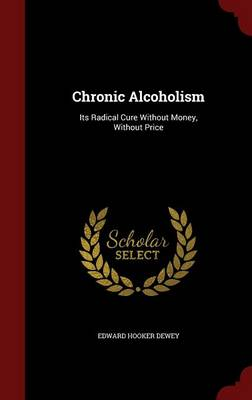 Chronic Alcoholism Its Radical Cure Without Money, Without Price by Edward Hooker Dewey