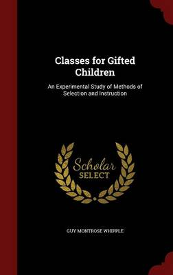 Classes for Gifted Children An Experimental Study of Methods of Selection and Instruction by Guy Montrose Whipple
