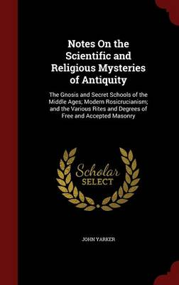 Notes on the Scientific and Religious Mysteries of Antiquity The Gnosis and Secret Schools of the Middle Ages; Modern Rosicrucianism; And the Various Rites and Degrees of Free and Accepted Masonry by John, Jr. Yarker