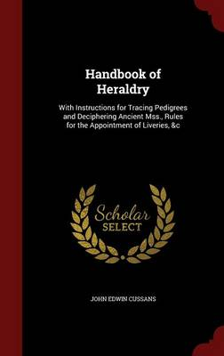 Handbook of Heraldry With Instructions for Tracing Pedigrees and Deciphering Ancient Mss., Rules for the Appointment of Liveries, &C by John Edwin Cussans