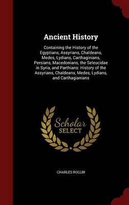 Ancient History Containing the History of the Egyptians, Assyrians, Chaldeans, Medes, Lydians, Carthaginians, Persians, Macedonians, the Seleucidae in Syria, and Parthians: History of the Assyrians, C by Charles Rollin