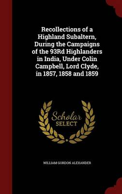 Recollections of a Highland Subaltern, During the Campaigns of the 93rd Highlanders in India, Under Colin Campbell, Lord Clyde, in 1857, 1858 and 1859 by William Gordon Alexander