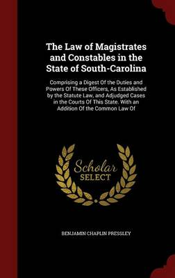 The Law of Magistrates and Constables in the State of South-Carolina Comprising a Digest of the Duties and Powers of These Officers, as Established by the Statute Law, and Adjudged Cases in the Courts by Benjamin Chaplin Pressley