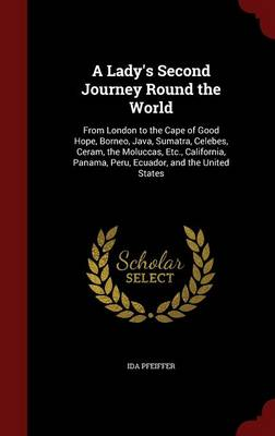 A Lady's Second Journey Round the World From London to the Cape of Good Hope, Borneo, Java, Sumatra, Celebes, Ceram, the Moluccas, Etc., California, Panama, Peru, Ecuador, and the United States by Ida Pfeiffer