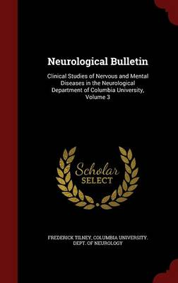 Neurological Bulletin Clinical Studies of Nervous and Mental Diseases in the Neurological Department of Columbia University, Volume 3 by Frederick Tilney, Columbia University Dept of Neurology
