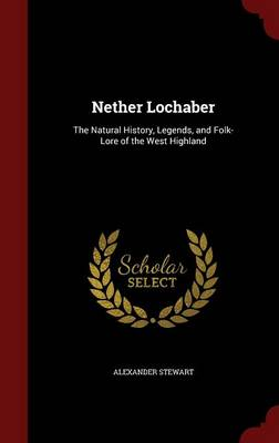 Nether Lochaber The Natural History, Legends, and Folk-Lore of the West Highland by Alexander Stewart