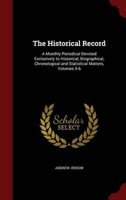 The Historical Record A Monthly Periodical Devoted Exclusively to Historical, Biographical, Chronological and Statistical Matters, Volumes 5-6 by Andrew Jenson