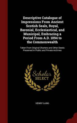 Descriptive Catalogue of Impressions from Ancient Scotish Seals, Royal, Baronial, Ecclesiastical, and Municipal, Embracing a Period from A.D. 1094 to the Commonwealth Taken from Original Charters and  by Henry Laing