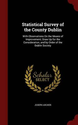 Statistical Survey of the County Dublin With Observations on the Means of Improvement; Draw Up for the Consideration, and by Order of the Dublin Society by Joseph Archer